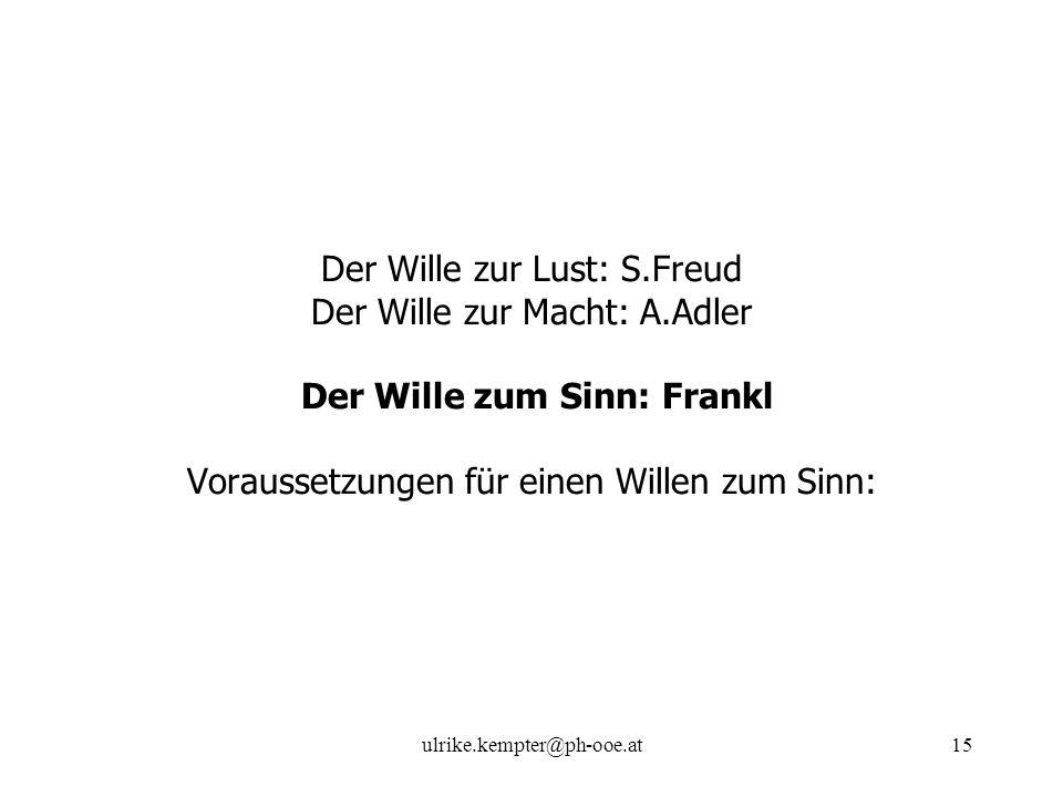ulrike.kempter@ph-ooe.at15 Der Wille zur Lust: S.Freud Der Wille zur Macht: A.Adler Der Wille zum Sinn: Frankl Voraussetzungen für einen Willen zum Si