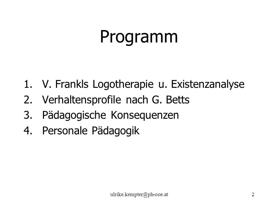 ulrike.kempter@ph-ooe.at2 Programm 1.V. Frankls Logotherapie u. Existenzanalyse 2.Verhaltensprofile nach G. Betts 3.Pädagogische Konsequenzen 4.Person