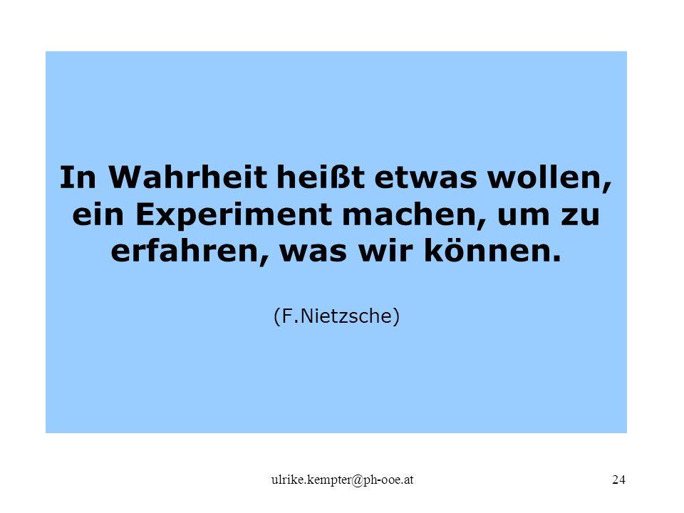 ulrike.kempter@ph-ooe.at24 In Wahrheit heißt etwas wollen, ein Experiment machen, um zu erfahren, was wir können. (F.Nietzsche)
