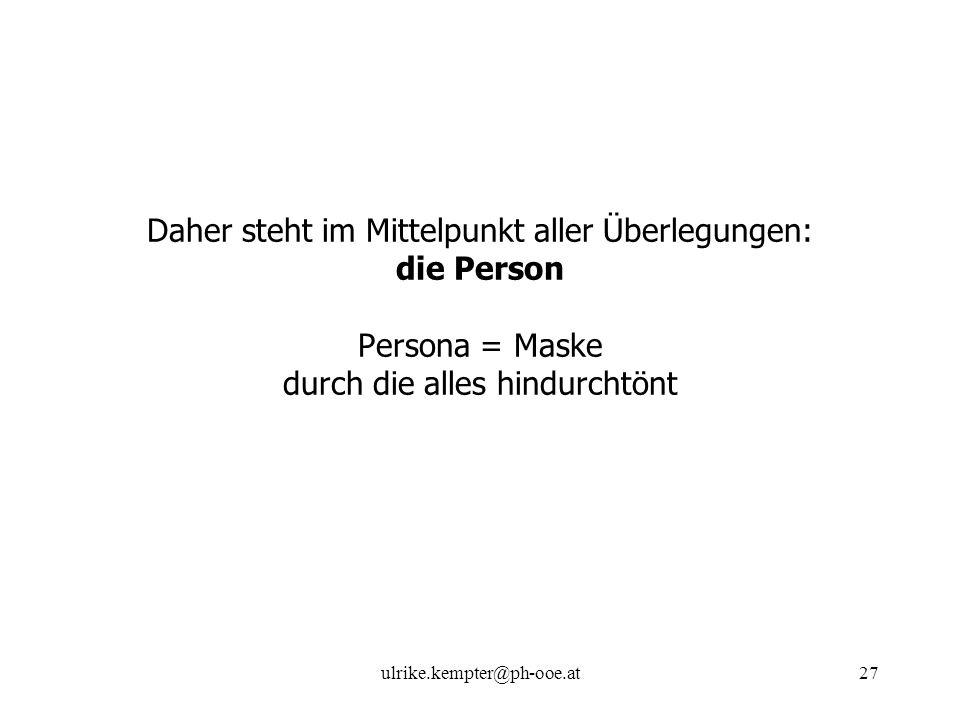 ulrike.kempter@ph-ooe.at27 Daher steht im Mittelpunkt aller Überlegungen: die Person Persona = Maske durch die alles hindurchtönt