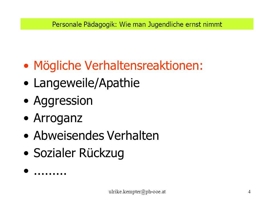 ulrike.kempter@ph-ooe.at4 Personale Pädagogik: Wie man Jugendliche ernst nimmt Mögliche Verhaltensreaktionen: Langeweile/Apathie Aggression Arroganz A