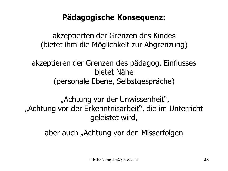 ulrike.kempter@ph-ooe.at46 Pädagogische Konsequenz: akzeptierten der Grenzen des Kindes (bietet ihm die Möglichkeit zur Abgrenzung) akzeptieren der Gr