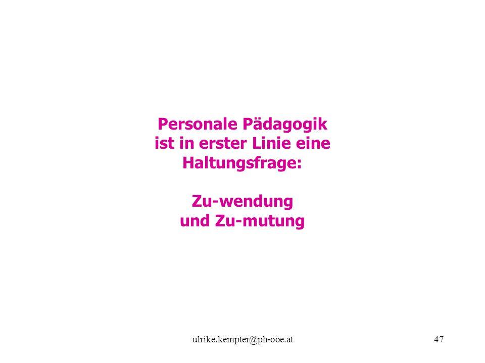 ulrike.kempter@ph-ooe.at47 Personale Pädagogik ist in erster Linie eine Haltungsfrage: Zu-wendung und Zu-mutung