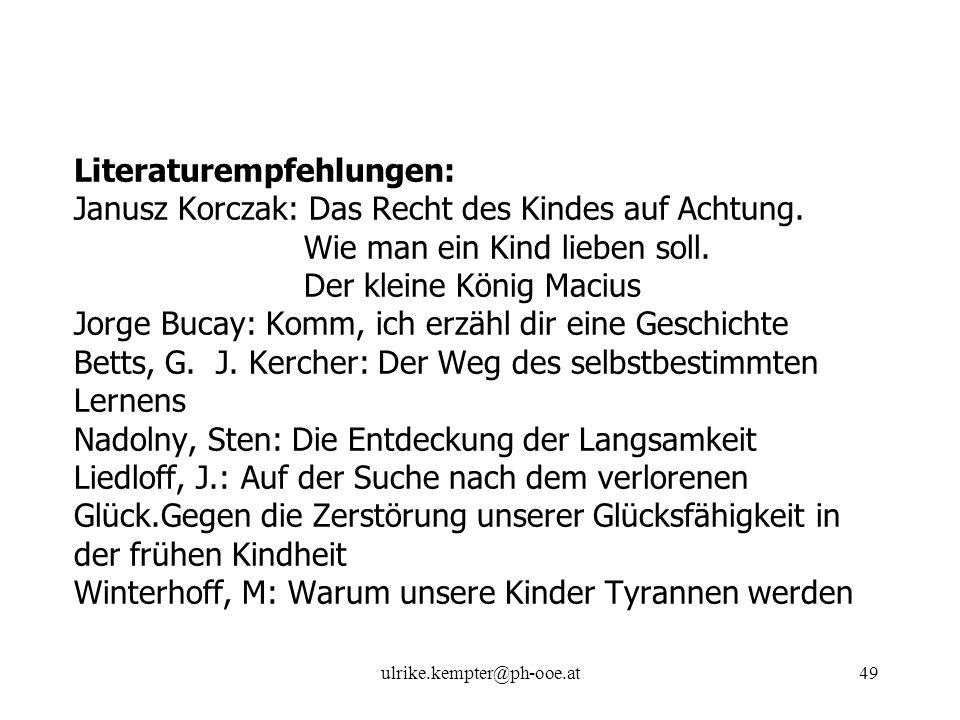 ulrike.kempter@ph-ooe.at49 Literaturempfehlungen: Janusz Korczak: Das Recht des Kindes auf Achtung. Wie man ein Kind lieben soll. Der kleine König Mac
