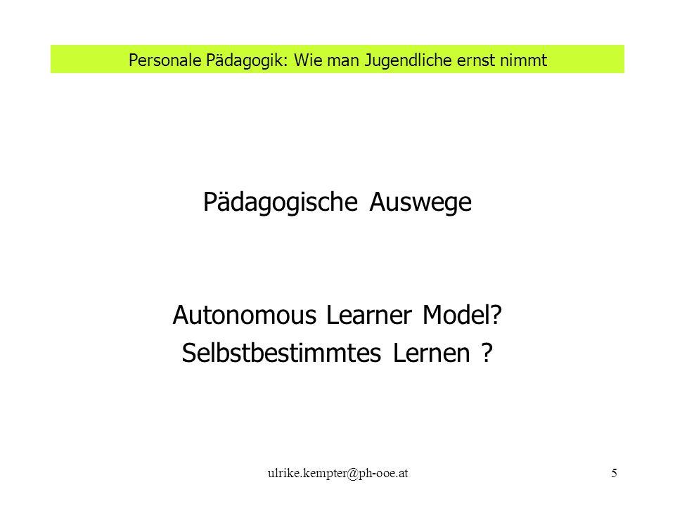ulrike.kempter@ph-ooe.at5 Personale Pädagogik: Wie man Jugendliche ernst nimmt Pädagogische Auswege Autonomous Learner Model? Selbstbestimmtes Lernen