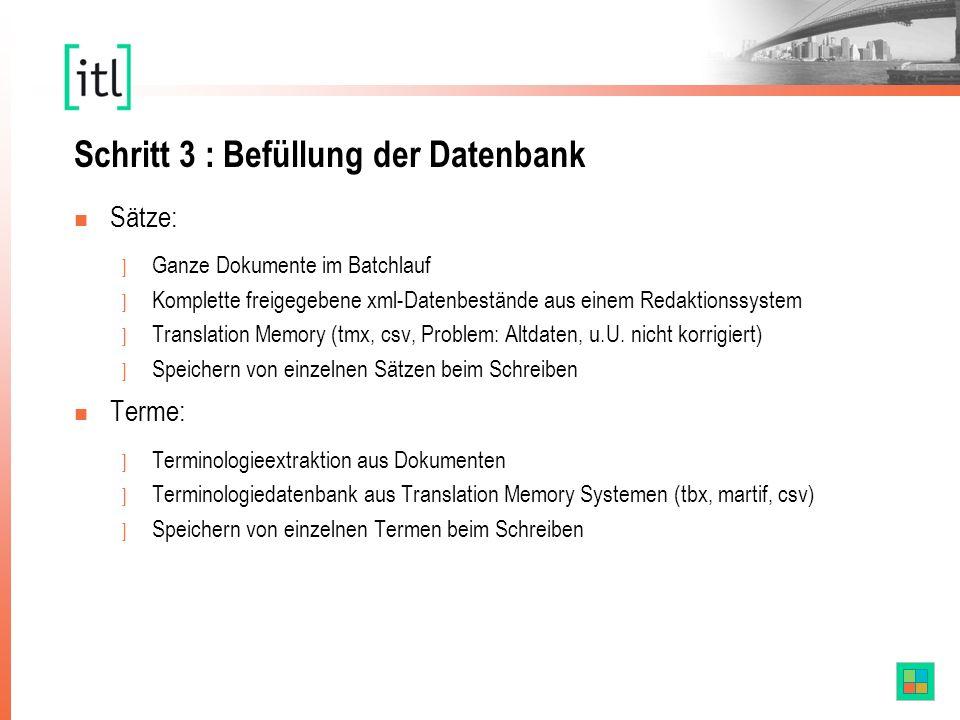 Schritt 3 : Befüllung der Datenbank n Sätze: ] Ganze Dokumente im Batchlauf ] Komplette freigegebene xml-Datenbestände aus einem Redaktionssystem ] Translation Memory (tmx, csv, Problem: Altdaten, u.U.