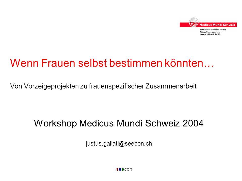 seecon Wenn Frauen selbst bestimmen könnten… Von Vorzeigeprojekten zu frauenspezifischer Zusammenarbeit Workshop Medicus Mundi Schweiz 2004 justus.gal