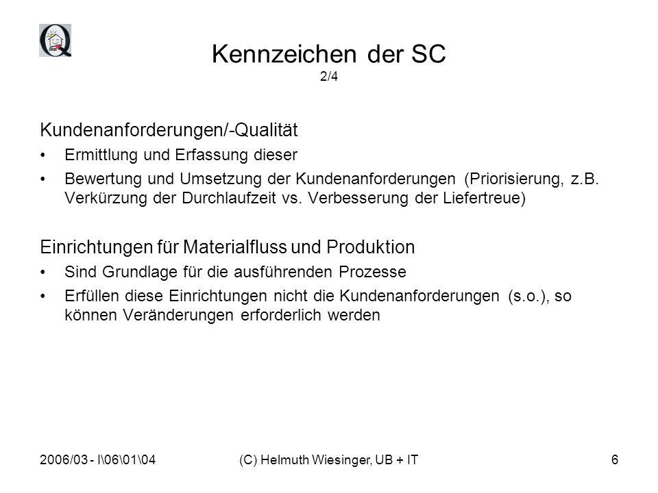 """2006/03 - I\06\01\04(C) Helmuth Wiesinger, UB + IT7 Kennzeichen der SC 3/4 Kennzahlensystem Messgrößen sind erforderlich für die Bewertung des Ist-Zustands und die Motivation für Verbesserungen Messgrößen sind auf die Unternehmensstrategie abgestimmt, da das Erreichen der strategischen Ziele mit den Kennzahlen gemessen werden Zu jeder Kennzahl gehört die Definition von U-Zielen um die SC ergebnisorientiert zu steuern Informationsysteme Sind Hilfsmittel für die effiziente Umsetzung der SC-Prozesse ERP-Module müssen """"zwingend verknüpft sein Status SC abrufbar, bspw."""