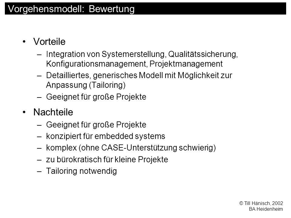 © Till Hänisch, 2002 BA Heidenheim Vorgehensmodell: Bewertung Vorteile –Integration von Systemerstellung, Qualitätssicherung, Konfigurationsmanagement, Projektmanagement –Detailliertes, generisches Modell mit Möglichkeit zur Anpassung (Tailoring) –Geeignet für große Projekte Nachteile –Geeignet für große Projekte –konzipiert für embedded systems –komplex (ohne CASE-Unterstützung schwierig) –zu bürokratisch für kleine Projekte –Tailoring notwendig