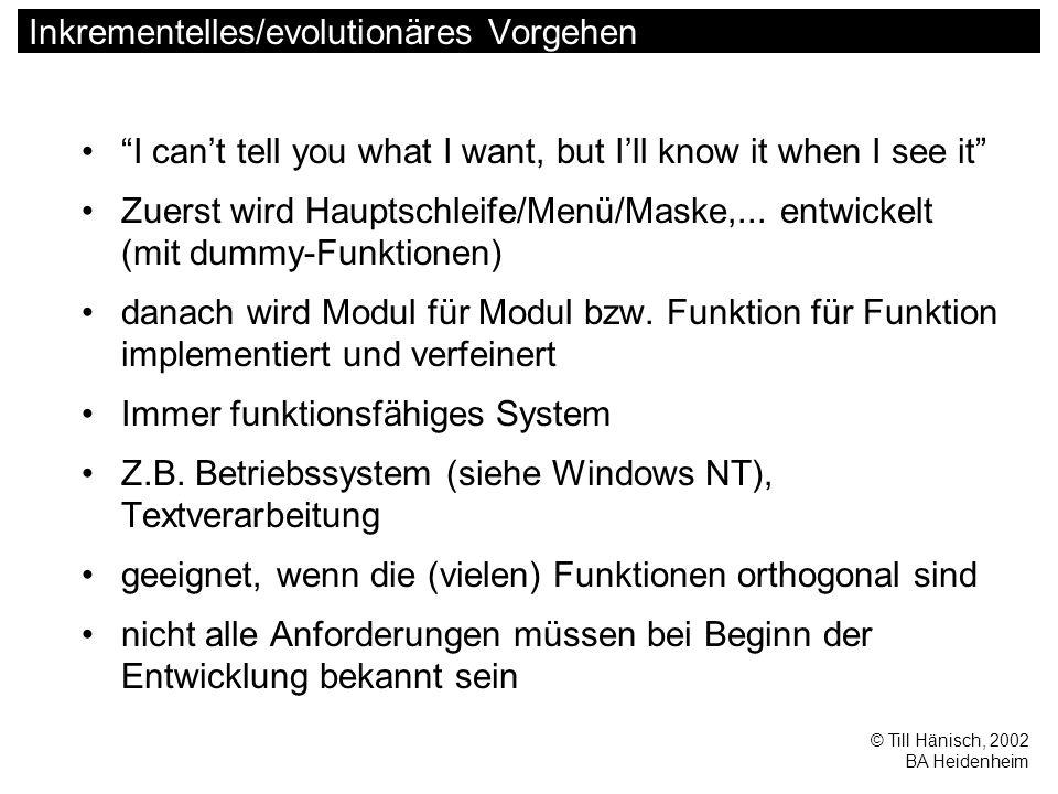 © Till Hänisch, 2002 BA Heidenheim Inkrementelles/evolutionäres Vorgehen I can't tell you what I want, but I'll know it when I see it Zuerst wird Hauptschleife/Menü/Maske,...