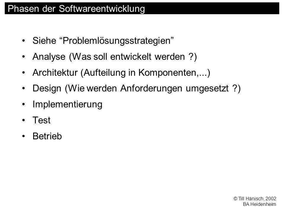© Till Hänisch, 2002 BA Heidenheim Phasen der Softwareentwicklung Siehe Problemlösungsstrategien Analyse (Was soll entwickelt werden ) Architektur (Aufteilung in Komponenten,...) Design (Wie werden Anforderungen umgesetzt ) Implementierung Test Betrieb