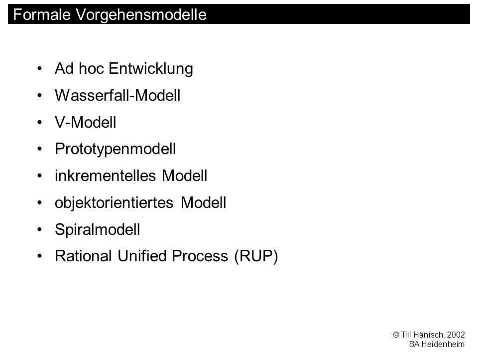 © Till Hänisch, 2002 BA Heidenheim Formale Vorgehensmodelle Ad hoc Entwicklung Wasserfall-Modell V-Modell Prototypenmodell inkrementelles Modell objektorientiertes Modell Spiralmodell Rational Unified Process (RUP)