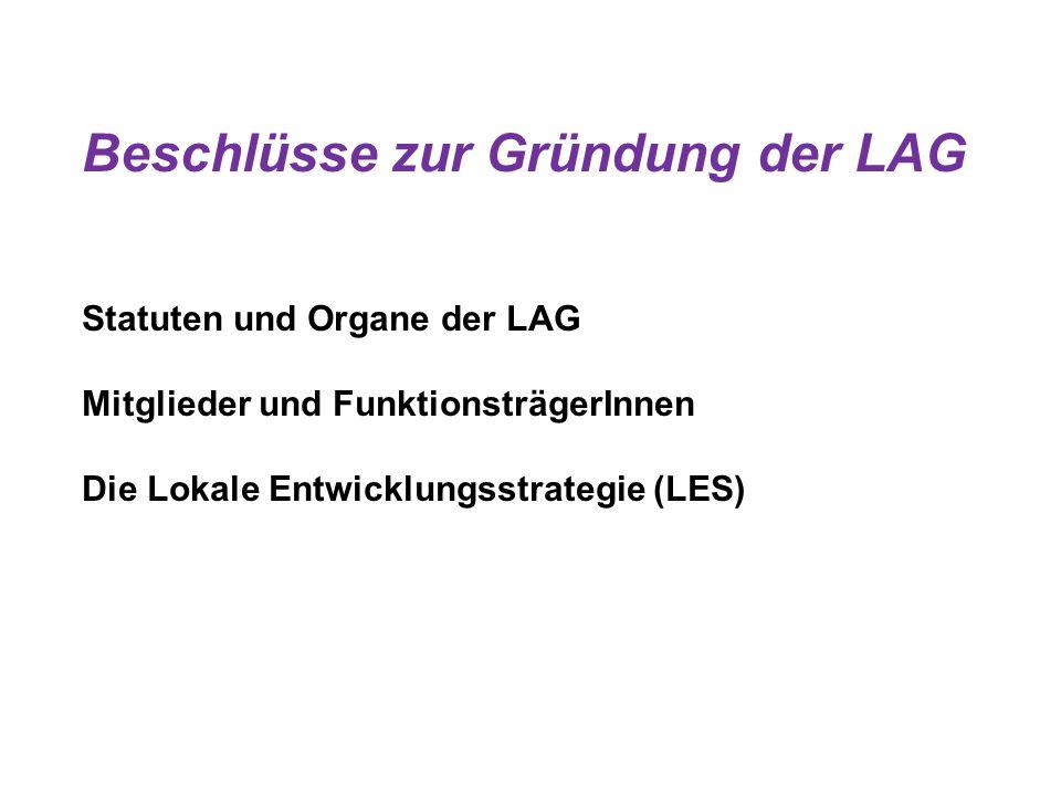 Beschlüsse zur Gründung der LAG Statuten und Organe der LAG Mitglieder und FunktionsträgerInnen Die Lokale Entwicklungsstrategie (LES)