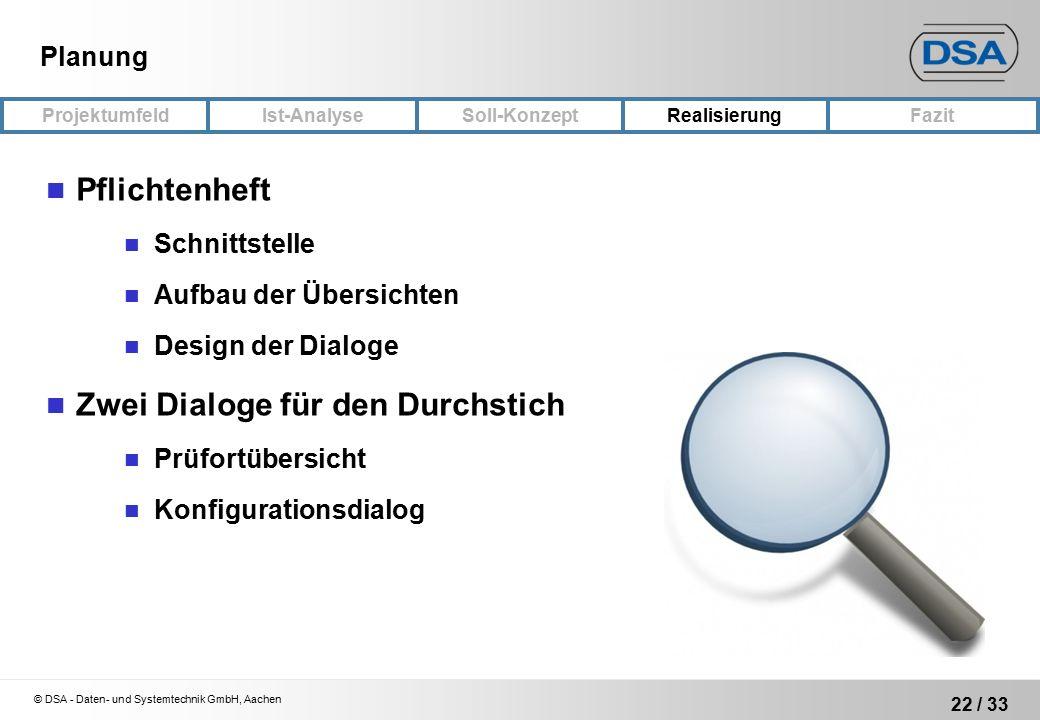 © DSA - Daten- und Systemtechnik GmbH, Aachen 22 / 33 ProjektumfeldRealisierungFazit Ist-Analyse Soll-Konzept Planung Pflichtenheft Schnittstelle Aufbau der Übersichten Design der Dialoge Zwei Dialoge für den Durchstich Prüfortübersicht Konfigurationsdialog