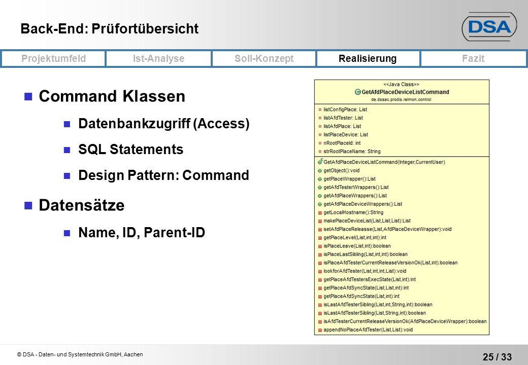 © DSA - Daten- und Systemtechnik GmbH, Aachen 25 / 33 ProjektumfeldRealisierungFazit Ist-Analyse Soll-Konzept Back-End: Prüfortübersicht Command Klassen Datenbankzugriff (Access) SQL Statements Design Pattern: Command Datensätze Name, ID, Parent-ID