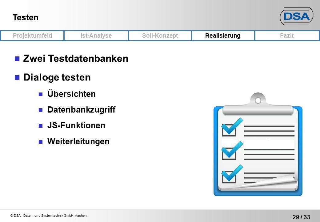 © DSA - Daten- und Systemtechnik GmbH, Aachen 29 / 33 ProjektumfeldRealisierungFazit Ist-Analyse Soll-Konzept Testen Zwei Testdatenbanken Dialoge testen Übersichten Datenbankzugriff JS-Funktionen Weiterleitungen