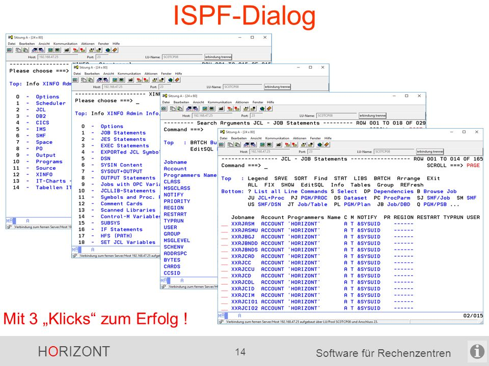 HORIZONT 13 Software für Rechenzentren Dialoge ISPF -für Daten aus z/OS-Welt und nicht-z/OS-Welt Windows-GUI (alte Version) -für Daten aus z/OS-Welt und nicht-z/OS-Welt -mit vielen Grafiken Windows-GUI (neue Version seit Juli 2015) -Schwerpunkt: Modernes Design -Erste Kunden haben es schon im Einsatz -weitere Kunden sind gerne willkommen neu in 2015: Java-Plugin für Eclipse bzw.
