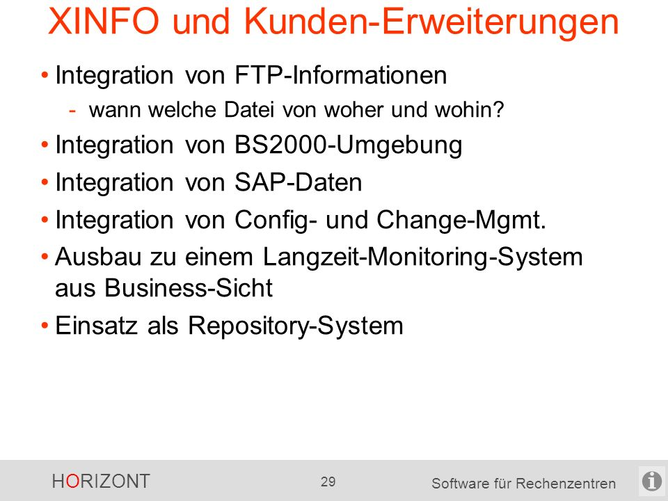 "HORIZONT 28 Software für Rechenzentren XINFO als offenes System z/OS Scheduler CA-7 CA-Scheduler Control-M z/OS TWS z/OS ZEKE eigene z/OS- Daten CA-ESP A-Auto (Japan) z/OS Batch JCL SMF PDS-Dateien z/OS DB DB2 CICS IMS z/OS Space+Tape CA-1 RMM HSM CA-Disk VTOC, SMS z/OS Source code Assembler COBOL PL/I C Easytrieve Natural Java Load Module eigene Daten nicht-z/OS ""dezentrales SMF Filetransfers z/OS Output BETA 93 CA-Deliver Control-D"