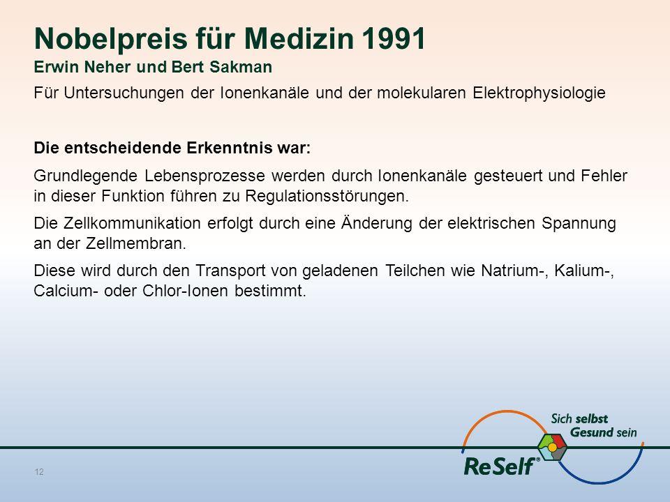Nobelpreis für Medizin 1991 Erwin Neher und Bert Sakman Für Untersuchungen der Ionenkanäle und der molekularen Elektrophysiologie Die entscheidende Erkenntnis war: Grundlegende Lebensprozesse werden durch Ionenkanäle gesteuert und Fehler in dieser Funktion führen zu Regulationsstörungen.