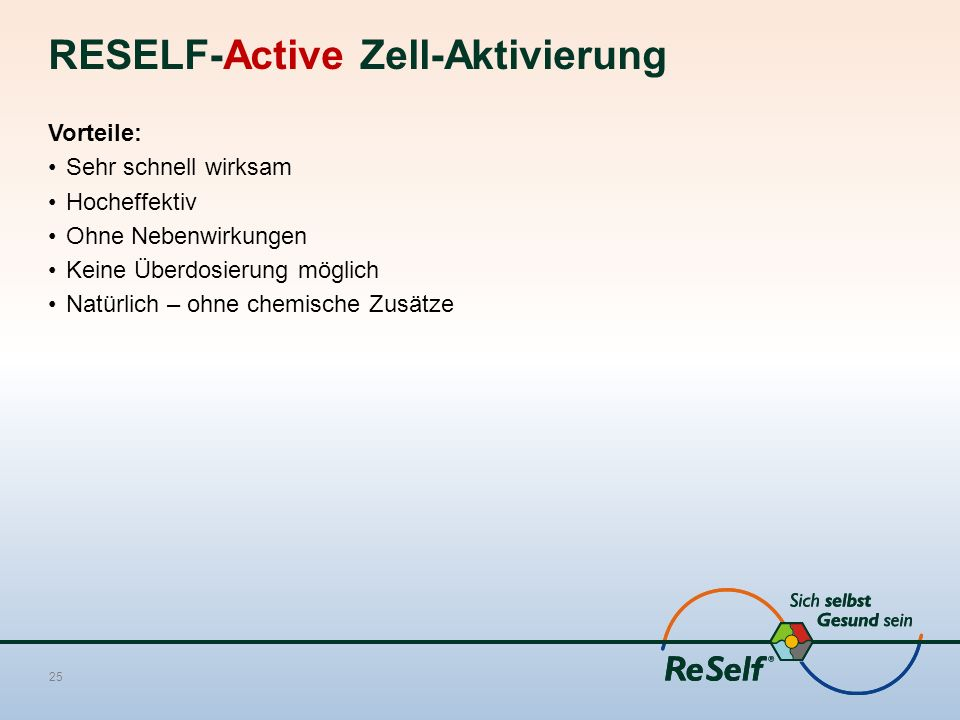 RESELF-Active Zell-Aktivierung Vorteile: Sehr schnell wirksam Hocheffektiv Ohne Nebenwirkungen Keine Überdosierung möglich Natürlich – ohne chemische Zusätze 25