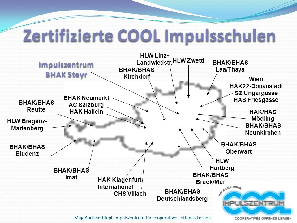 Mag.Andreas Riepl, Impulszentrum für cooperatives, offenes Lernen Zertifizierte COOL Impulsschulen HAK Klagenfurt International CHS Villach BHAK/BHAS Bludenz BHAK/BHAS Reutte BHAK/BHAS Imst BHAK/BHAS Deutschlandsberg BHAK/BHAS Bruck/Mur BHAK/BHAS Oberwart HAK/HAS Mödling BHAK/BHAS Neunkirchen BHAK/BHAS Kirchdorf BHAK/BHAS Laa/Thaya Wien HAK22-Donaustadt SZ Ungargasse HAS Friesgasse BHAK Neumarkt AC Salzburg HAK Hallein Impulszentrum BHAK Steyr HLW Linz- Landwiedstr.
