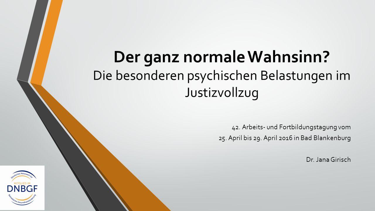 Der ganz normale Wahnsinn? Die besonderen psychischen Belastungen im Justizvollzug 42. Arbeits- und Fortbildungstagung vom 25. April bis 29. April 201