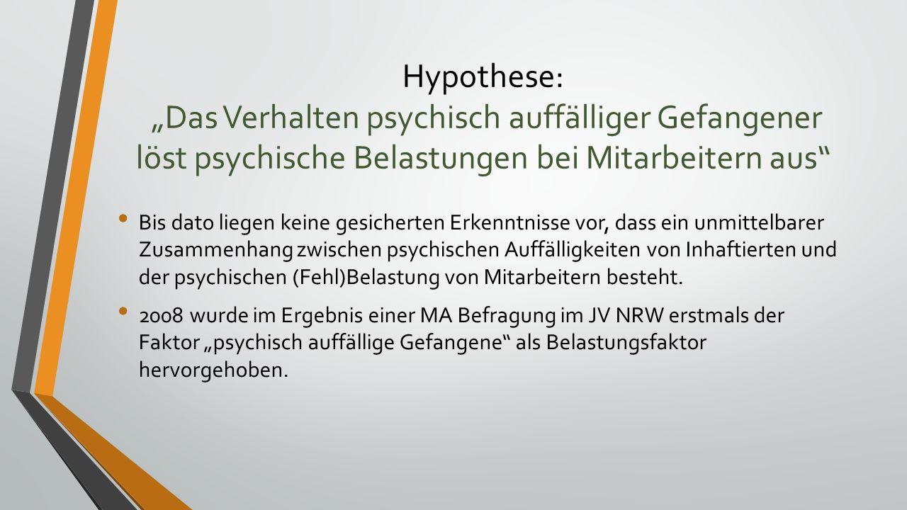 """Hypothese: """"Das Verhalten psychisch auffälliger Gefangener löst psychische Belastungen bei Mitarbeitern aus Bis dato liegen keine gesicherten Erkenntnisse vor, dass ein unmittelbarer Zusammenhang zwischen psychischen Auffälligkeiten von Inhaftierten und der psychischen (Fehl)Belastung von Mitarbeitern besteht."""