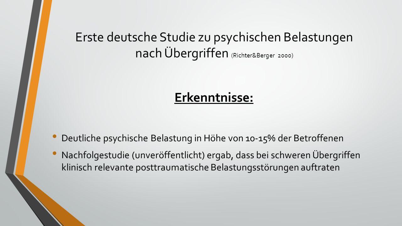 Erste deutsche Studie zu psychischen Belastungen nach Übergriffen (Richter&Berger 2000) Erkenntnisse: Deutliche psychische Belastung in Höhe von 10-15% der Betroffenen Nachfolgestudie (unveröffentlicht) ergab, dass bei schweren Übergriffen klinisch relevante posttraumatische Belastungsstörungen auftraten