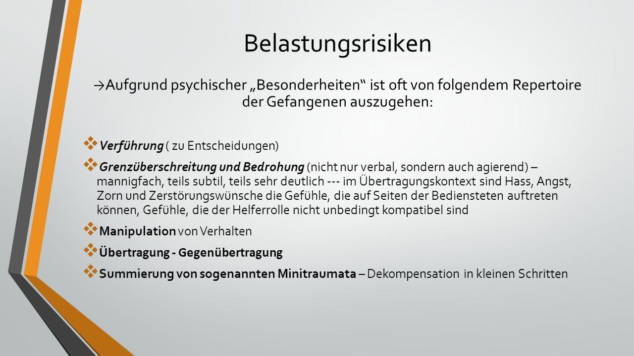 """Belastungsrisiken → Aufgrund psychischer """"Besonderheiten ist oft von folgendem Repertoire der Gefangenen auszugehen:  Verführung ( zu Entscheidungen)  Grenzüberschreitung und Bedrohung (nicht nur verbal, sondern auch agierend) – mannigfach, teils subtil, teils sehr deutlich --- im Übertragungskontext sind Hass, Angst, Zorn und Zerstörungswünsche die Gefühle, die auf Seiten der Bediensteten auftreten können, Gefühle, die der Helferrolle nicht unbedingt kompatibel sind  Manipulation von Verhalten  Übertragung - Gegenübertragung  Summierung von sogenannten Minitraumata – Dekompensation in kleinen Schritten"""
