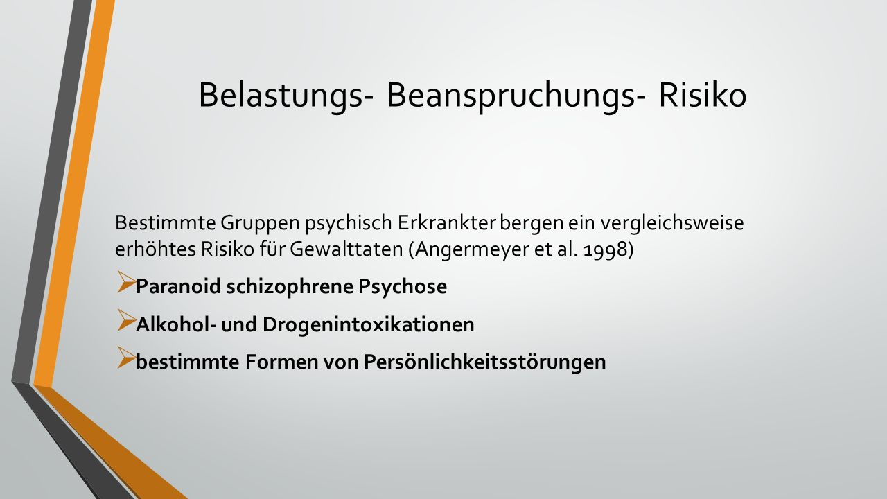 Belastungs- Beanspruchungs- Risiko Bestimmte Gruppen psychisch Erkrankter bergen ein vergleichsweise erhöhtes Risiko für Gewalttaten (Angermeyer et al