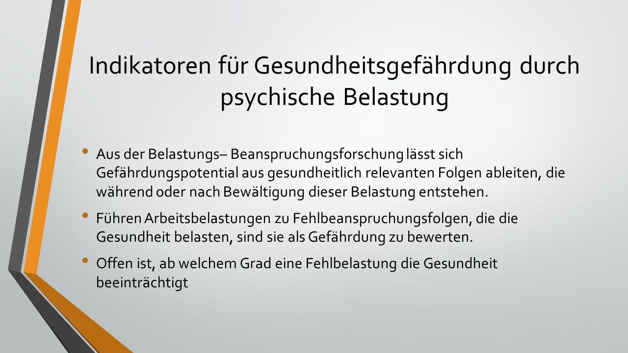 Indikatoren für Gesundheitsgefährdung durch psychische Belastung Aus der Belastungs– Beanspruchungsforschung lässt sich Gefährdungspotential aus gesundheitlich relevanten Folgen ableiten, die während oder nach Bewältigung dieser Belastung entstehen.