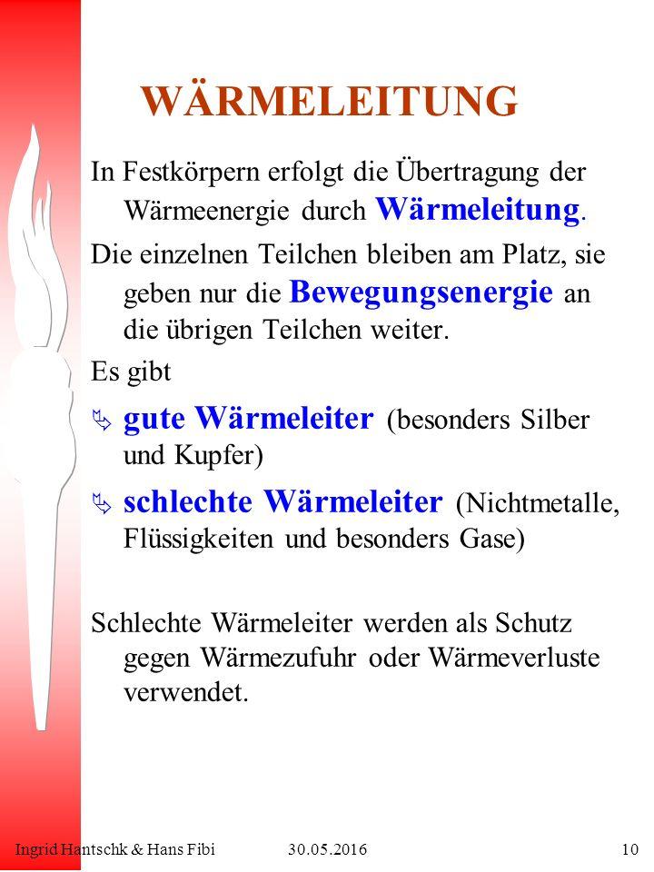 Ingrid Hantschk & Hans Fibi30.05.201610 WÄRMELEITUNG In Festkörpern erfolgt die Übertragung der Wärmeenergie durch Wärmeleitung. Die einzelnen Teilche