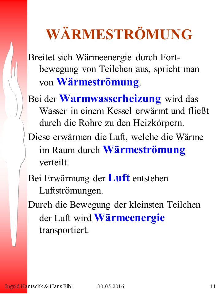 Ingrid Hantschk & Hans Fibi30.05.201611 WÄRMESTRÖMUNG Breitet sich Wärmeenergie durch Fort- bewegung von Teilchen aus, spricht man von Wärmeströmung.
