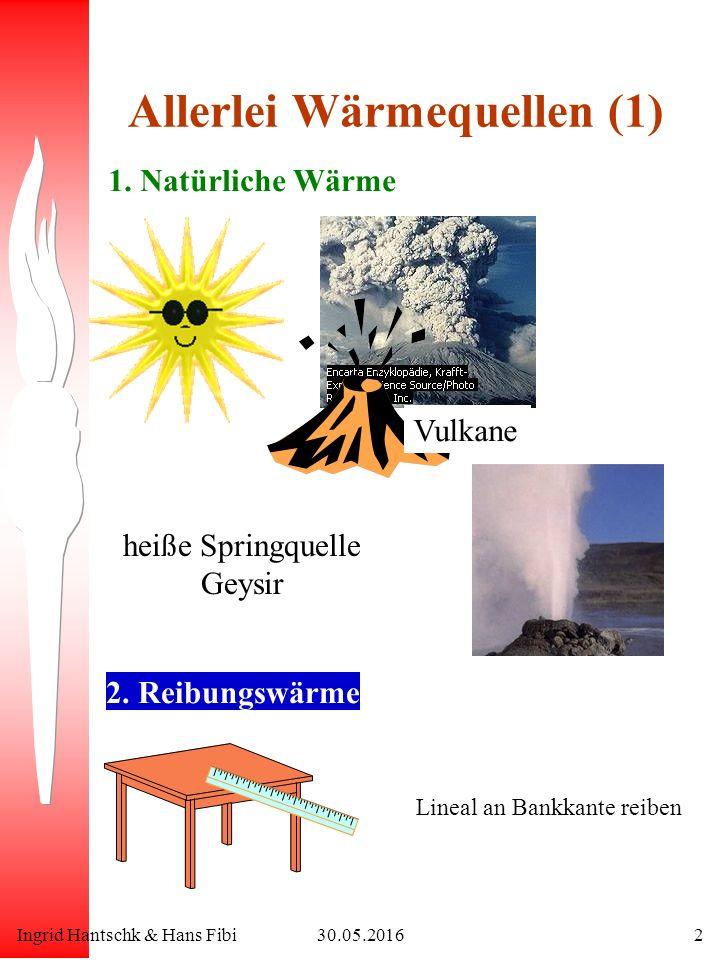 Ingrid Hantschk & Hans Fibi30.05.20162 Allerlei Wärmequellen (1) 1. Natürliche Wärme 2. Reibungswärme Lineal an Bankkante reiben Vulkane heiße Springq
