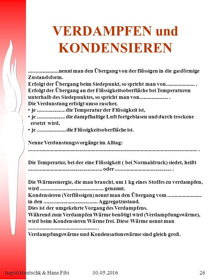 Ingrid Hantschk & Hans Fibi30.05.201626 VERDAMPFEN und KONDENSIEREN......................nennt man den Übergang von der flüssigen in die gasförmige Zustandsform.