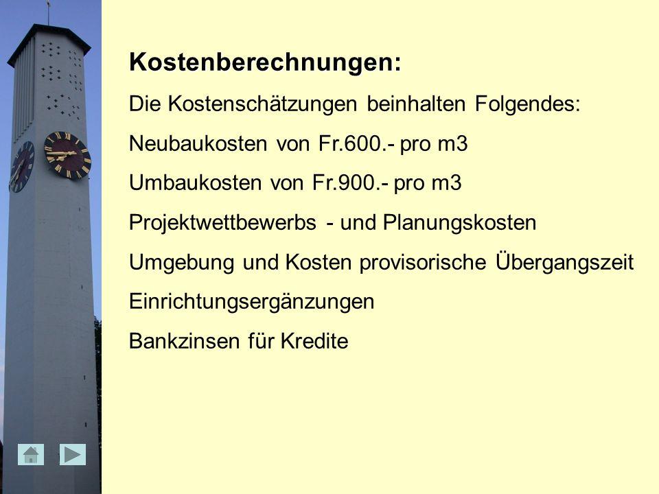 Kostenberechnungen: Die Kostenschätzungen beinhalten Folgendes: Neubaukosten von Fr.600.- pro m3 Umbaukosten von Fr.900.- pro m3 Projektwettbewerbs - und Planungskosten Umgebung und Kosten provisorische Übergangszeit Einrichtungsergänzungen Bankzinsen für Kredite