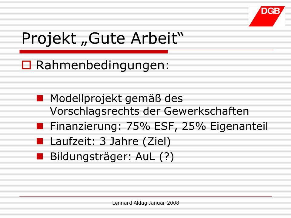 """Lennard Aldag Januar 2008 Projekt """"Gute Arbeit  Rahmenbedingungen: Modellprojekt gemäß des Vorschlagsrechts der Gewerkschaften Finanzierung: 75% ESF, 25% Eigenanteil Laufzeit: 3 Jahre (Ziel) Bildungsträger: AuL ( )"""