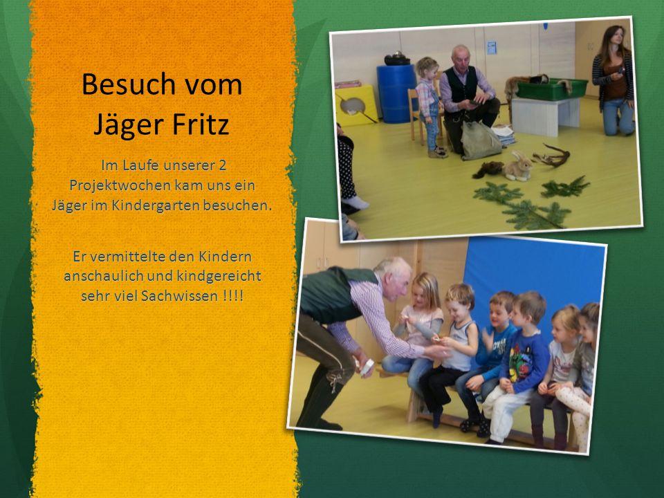 Besuch vom Jäger Fritz Im Laufe unserer 2 Projektwochen kam uns ein Jäger im Kindergarten besuchen.