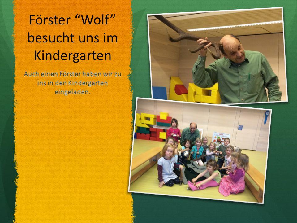 Förster Wolf besucht uns im Kindergarten Auch einen Förster haben wir zu ins in den Kindergarten eingeladen.