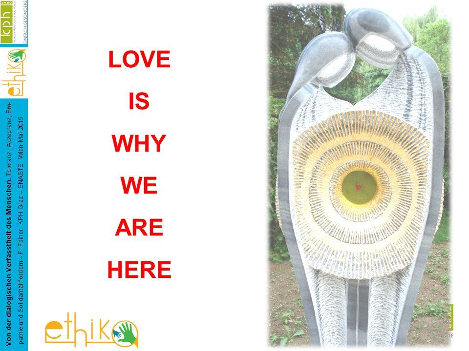 LOVE IS WHY WE ARE HERE Von der dialogischen Verfasstheit des Menschen. Toleranz, Akzeptanz, Em- pathie und Solidarität fördern – F. Feiner, KPH Graz