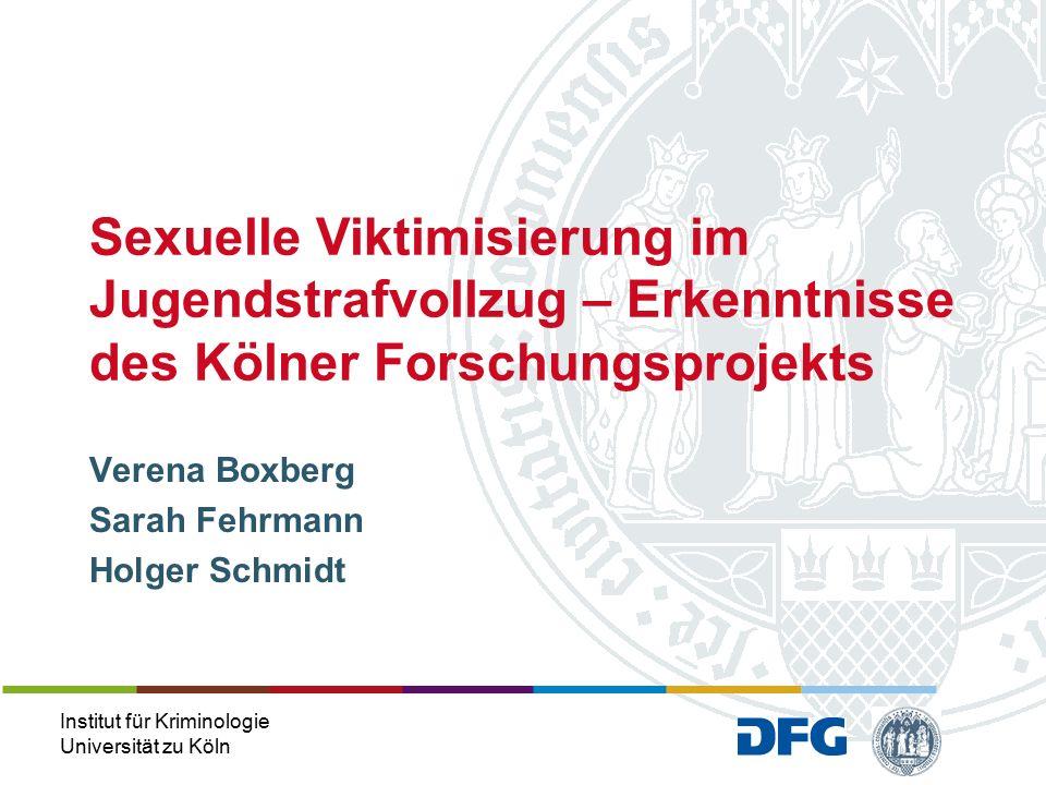 Institut für Kriminologie Universität zu Köln Sexuelle Viktimisierung im Jugendstrafvollzug – Erkenntnisse des Kölner Forschungsprojekts Verena Boxberg Sarah Fehrmann Holger Schmidt