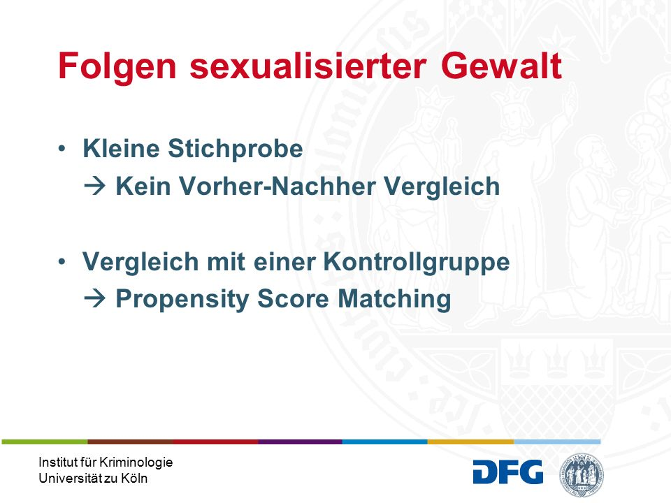Institut für Kriminologie Universität zu Köln Kleine Stichprobe  Kein Vorher-Nachher Vergleich Vergleich mit einer Kontrollgruppe  Propensity Score Matching Folgen sexualisierter Gewalt