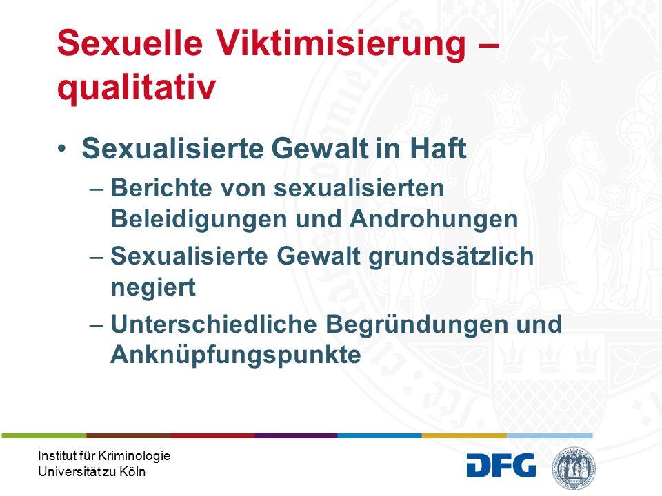Institut für Kriminologie Universität zu Köln Sexualisierte Gewalt in Haft –Berichte von sexualisierten Beleidigungen und Androhungen –Sexualisierte Gewalt grundsätzlich negiert –Unterschiedliche Begründungen und Anknüpfungspunkte Sexuelle Viktimisierung – qualitativ