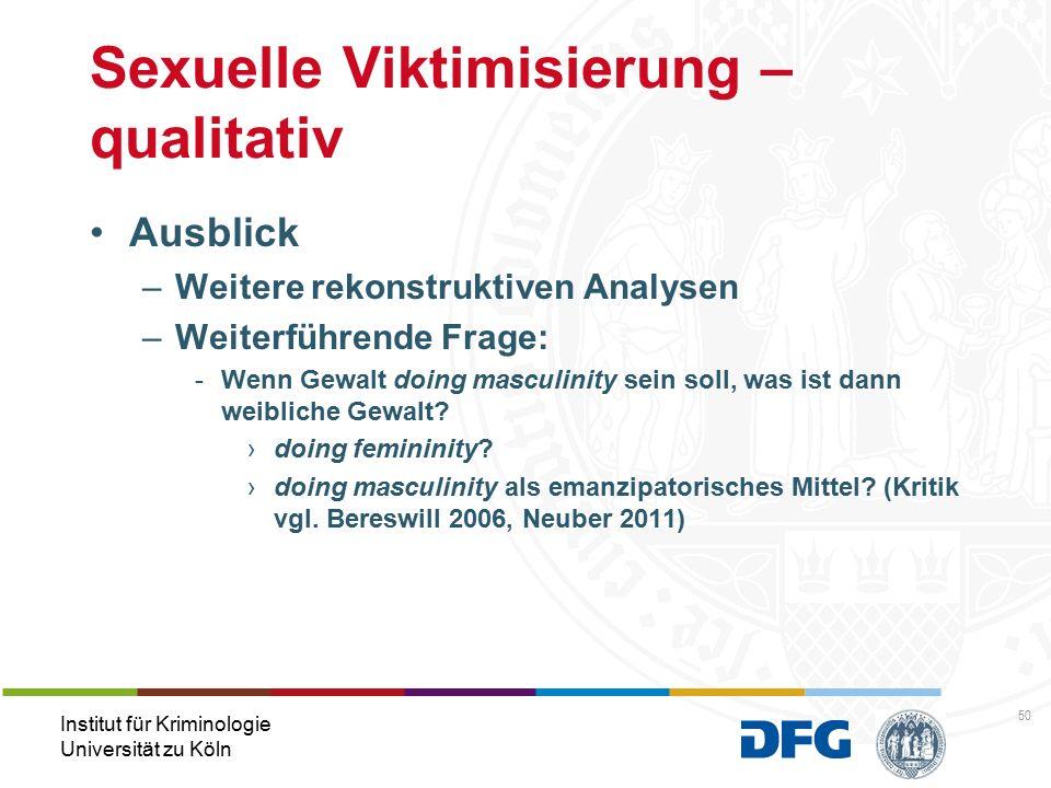 Institut für Kriminologie Universität zu Köln Sexuelle Viktimisierung – qualitativ Ausblick –Weitere rekonstruktiven Analysen –Weiterführende Frage: -Wenn Gewalt doing masculinity sein soll, was ist dann weibliche Gewalt.