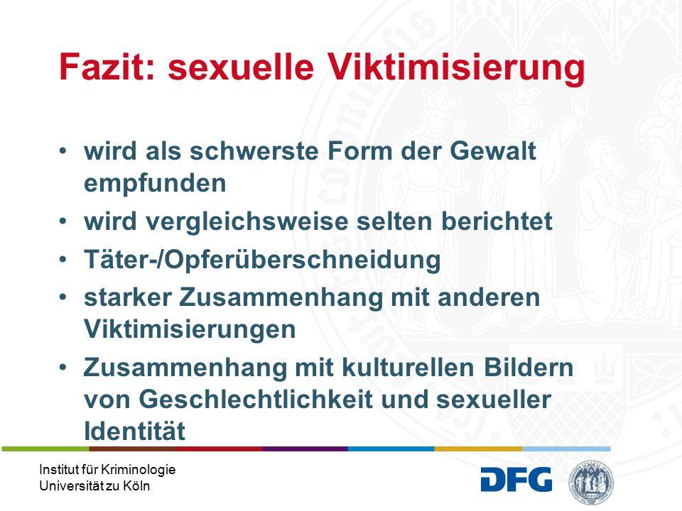 Institut für Kriminologie Universität zu Köln wird als schwerste Form der Gewalt empfunden wird vergleichsweise selten berichtet Täter-/Opferüberschneidung starker Zusammenhang mit anderen Viktimisierungen Zusammenhang mit kulturellen Bildern von Geschlechtlichkeit und sexueller Identität Fazit: sexuelle Viktimisierung
