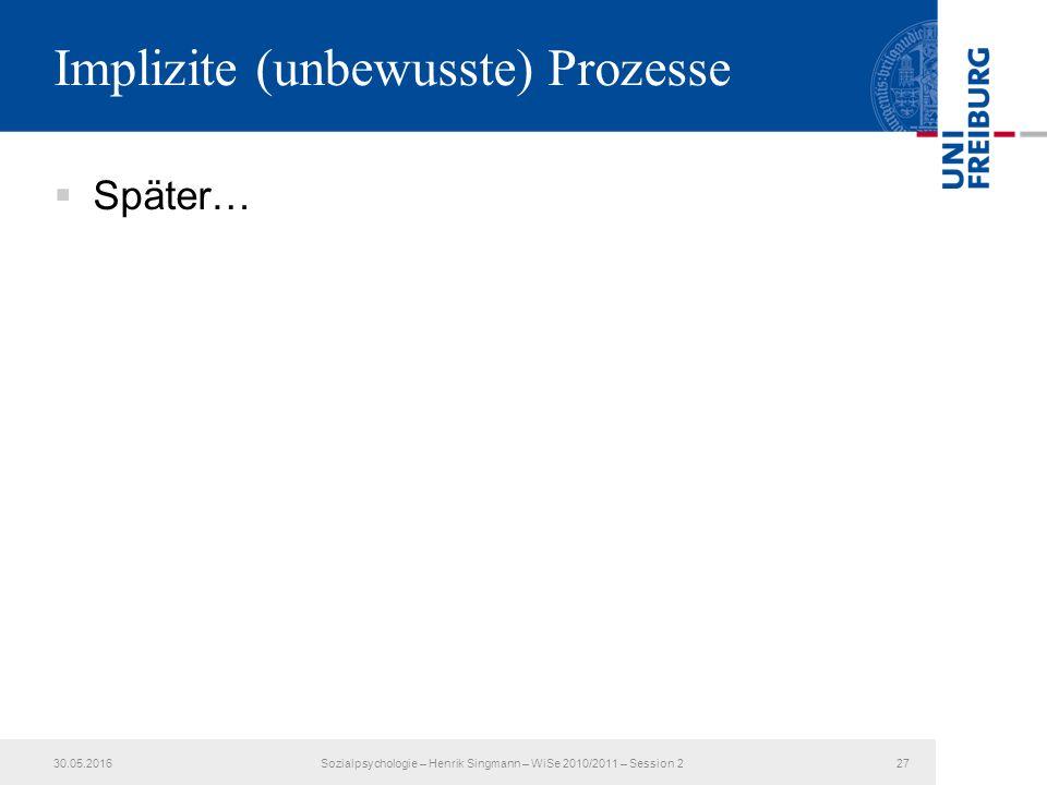Implizite (unbewusste) Prozesse  Später… 30.05.2016Sozialpsychologie – Henrik Singmann – WiSe 2010/2011 – Session 227