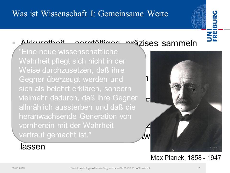 Was ist Wissenschaft I: Gemeinsame Werte  Akkuratheit – sorgfältiges, präzises sammeln von Informationen/Daten  Objektivität – so neutral und unvoreingenommen wie möglich gesammelte Informationen bewerten  Skeptizismus – nur replizierten Ergebnissen trauen  Open-Mindedness – durch überzeugende Evidenz seine Einstellung/Sichtweise ändern lassen 30.05.2016Sozialpsychologie – Henrik Singmann – WiSe 2010/2011 – Session 27 Max Planck, 1858 - 1947 Eine neue wissenschaftliche Wahrheit pflegt sich nicht in der Weise durchzusetzen, daß ihre Gegner überzeugt werden und sich als belehrt erklären, sondern vielmehr dadurch, daß ihre Gegner allmählich aussterben und daß die heranwachsende Generation von vornherein mit der Wahrheit vertraut gemacht ist.