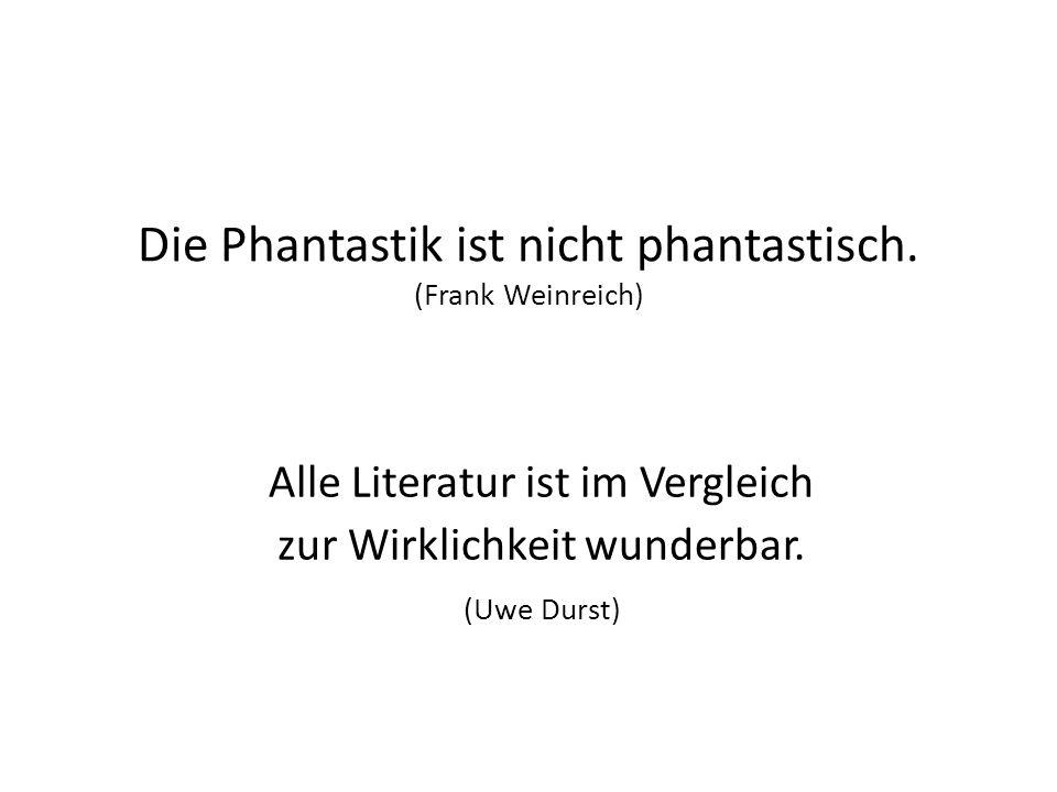Die Phantastik ist nicht phantastisch. (Frank Weinreich) Alle Literatur ist im Vergleich zur Wirklichkeit wunderbar. (Uwe Durst)