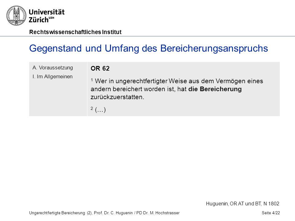 Rechtswissenschaftliches Institut Seite 4/22 Huguenin, OR AT und BT, N 1802 Gegenstand und Umfang des Bereicherungsanspruchs A.