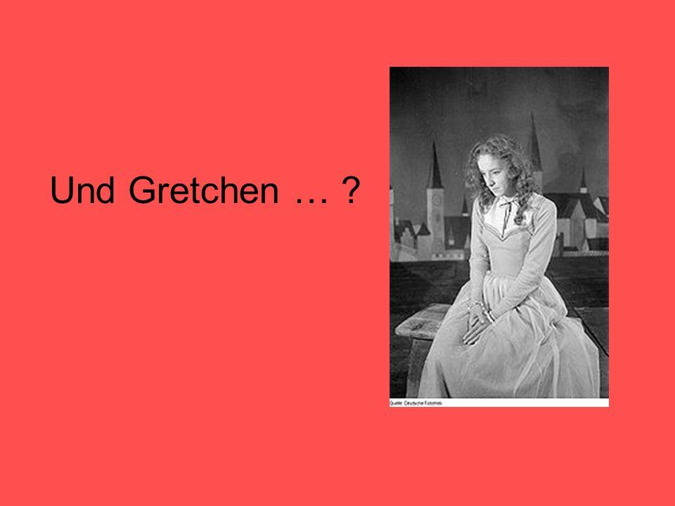 Und Gretchen … ?